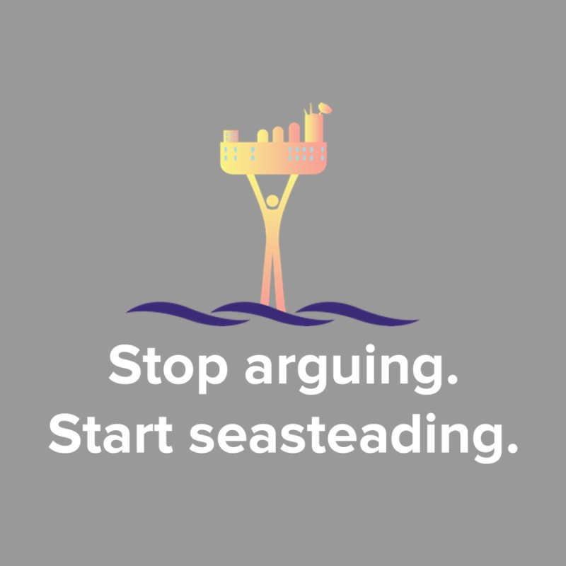 Stop Arguing Start Seasteading Women's T-Shirt by The Seasteading Institute's Supporters Shop