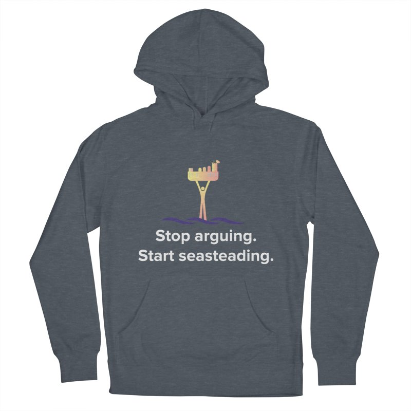 Stop Arguing Start Seasteading Men's Pullover Hoody by The Seasteading Institute's Supporter's Shop