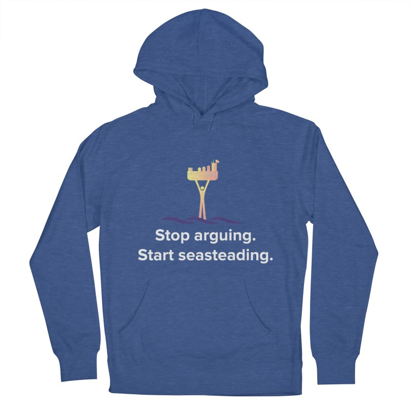 Stop Arguing Start Seasteading Men's French Terry Pullover Hoody by The Seasteading Institute's Supporters Shop