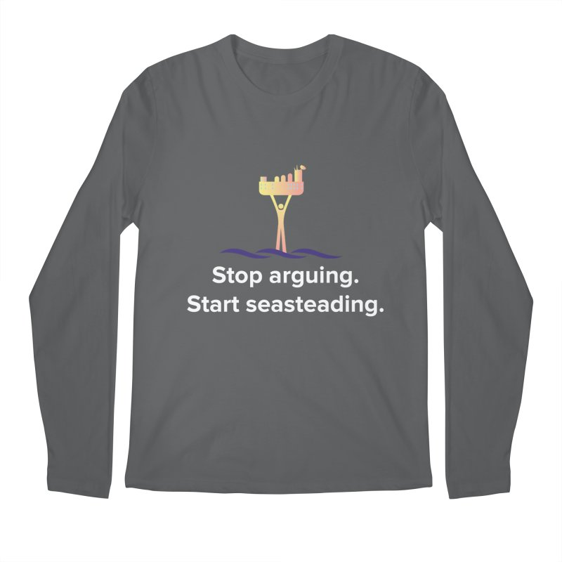 Stop Arguing Start Seasteading Men's Longsleeve T-Shirt by The Seasteading Institute's Supporter's Shop