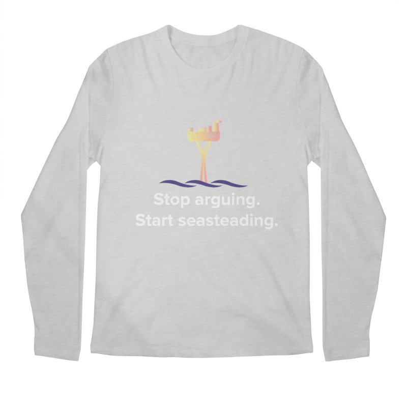 Stop Arguing Start Seasteading Men's Regular Longsleeve T-Shirt by The Seasteading Institute's Supporters Shop