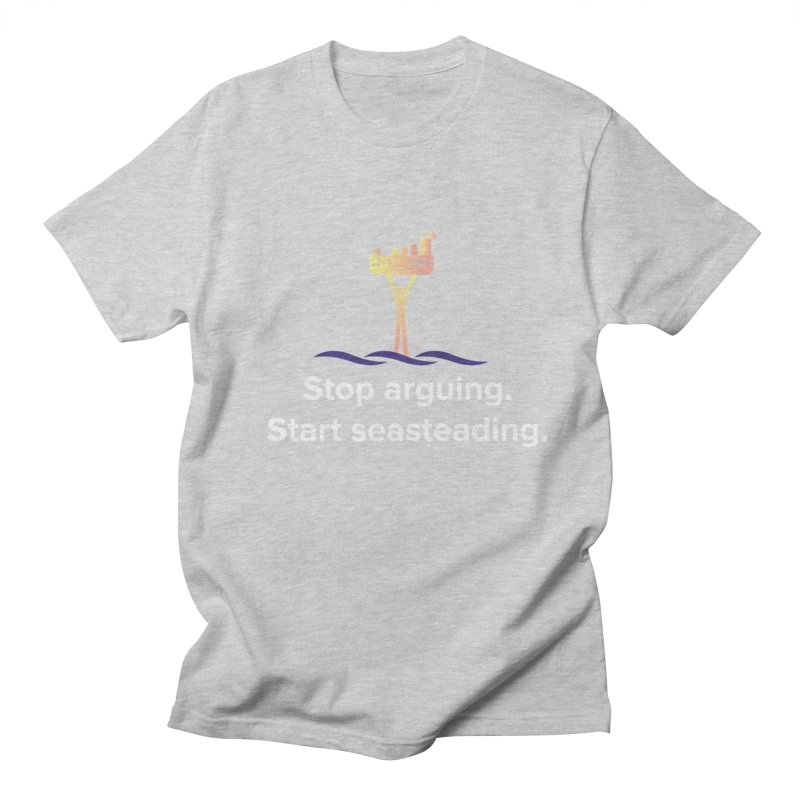 Stop Arguing Start Seasteading Men's T-shirt by The Seasteading Institute's Supporter's Shop
