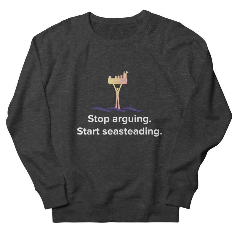 Stop Arguing Start Seasteading Women's Sweatshirt by The Seasteading Institute's Supporter's Shop