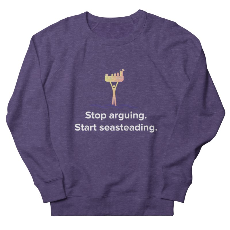 Stop Arguing Start Seasteading Women's Sweatshirt by The Seasteading Institute's Supporter's Shop
