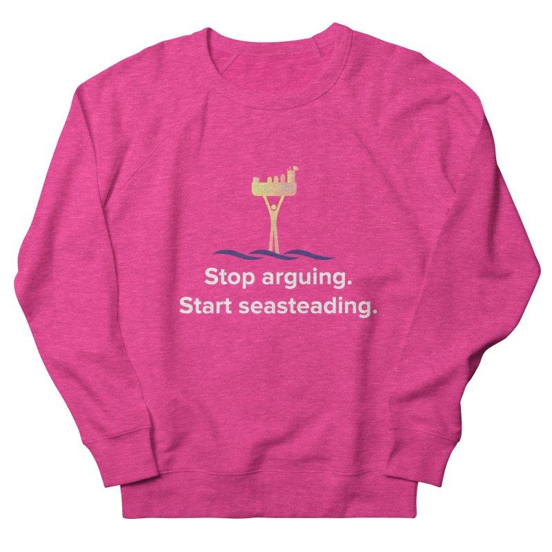 Stop Arguing Start Seasteading Men's Sweatshirt by The Seasteading Institute's Supporter's Shop