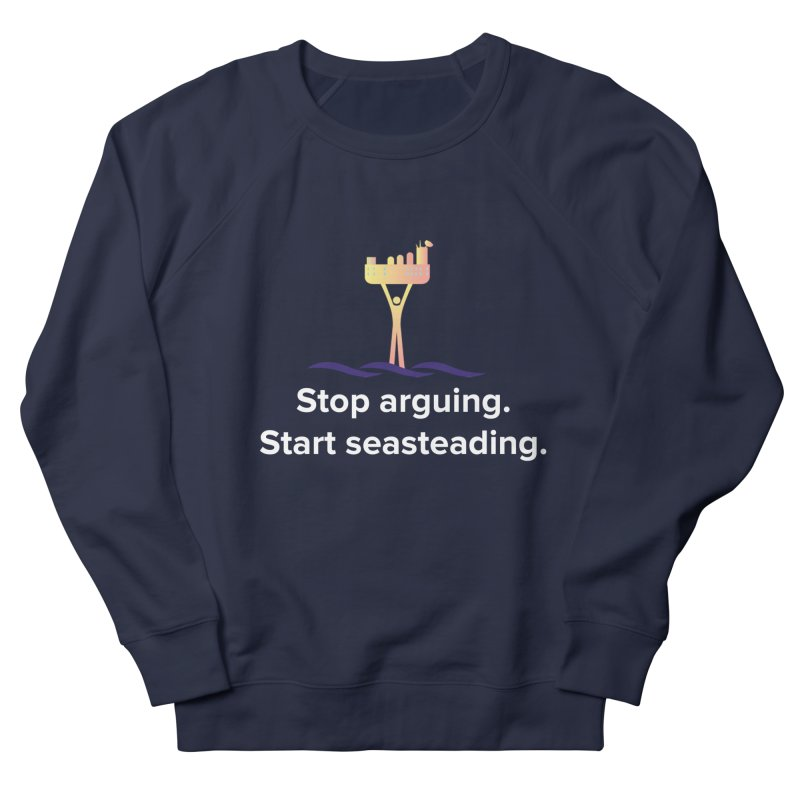 Stop Arguing Start Seasteading Men's Sweatshirt by The Seasteading Institute's Supporter's Shop