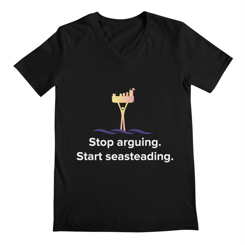 Stop Arguing Start Seasteading Men's V-Neck by The Seasteading Institute's Supporter's Shop