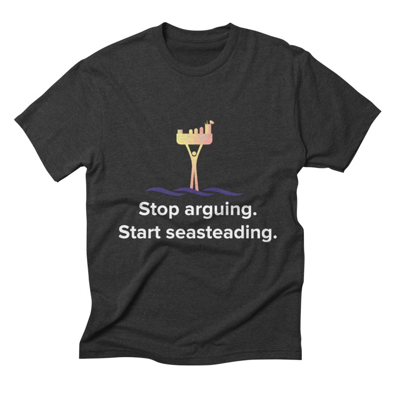 Stop Arguing Start Seasteading Men's Triblend T-shirt by The Seasteading Institute's Supporter's Shop