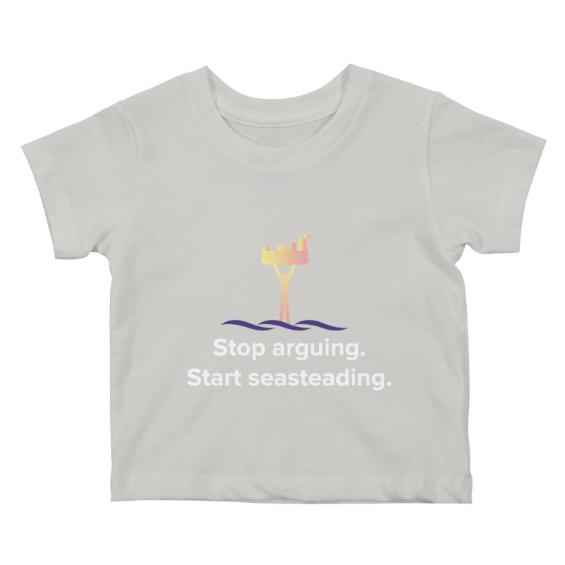Stop Arguing Start Seasteading Kids Baby T-Shirt by The Seasteading Institute's Supporter's Shop