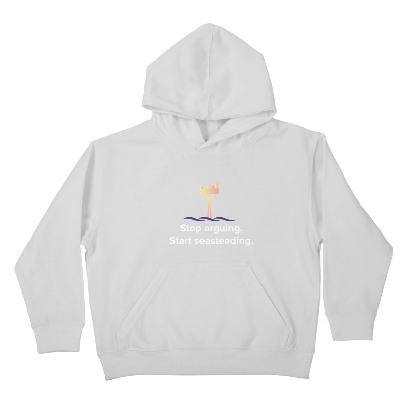 Stop Arguing Start Seasteading Kids Pullover Hoody by The Seasteading Institute's Supporter's Shop