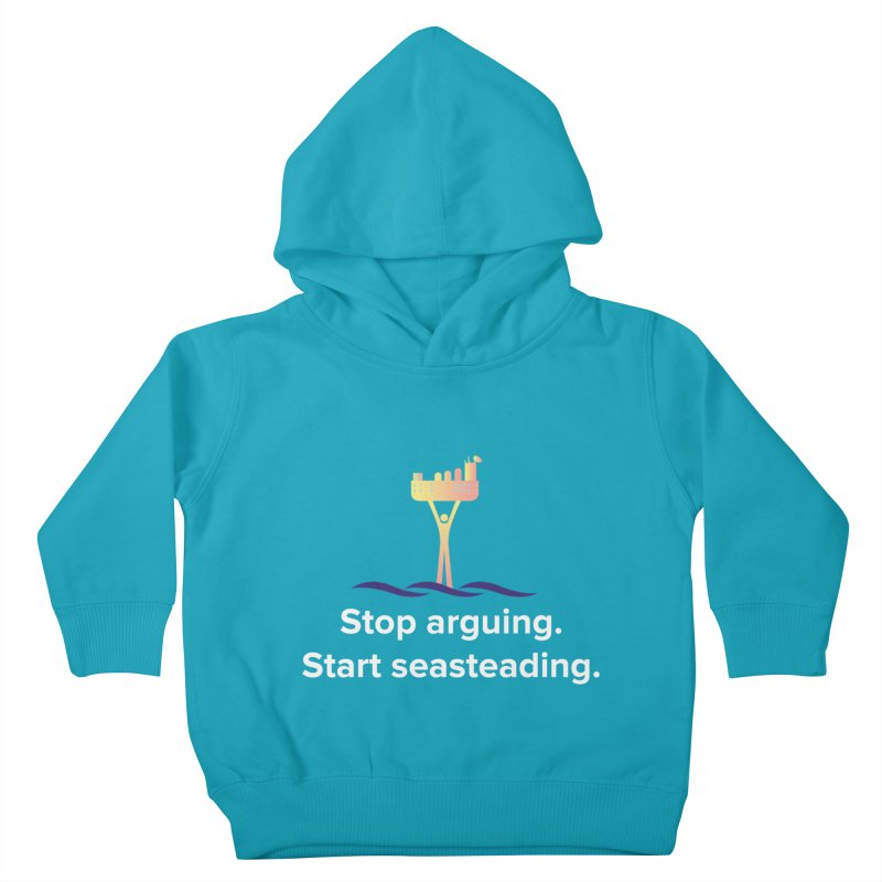 Stop Arguing Start Seasteading Kids Toddler Pullover Hoody by The Seasteading Institute's Supporter's Shop