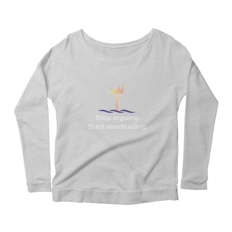 Stop Arguing Start Seasteading Women's Scoop Neck Longsleeve T-Shirt by The Seasteading Institute's Supporters Shop