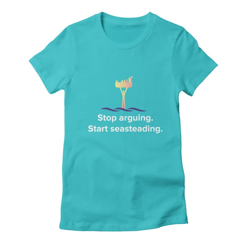 Stop Arguing Start Seasteading Women's Fitted T-Shirt by The Seasteading Institute's Supporters Shop