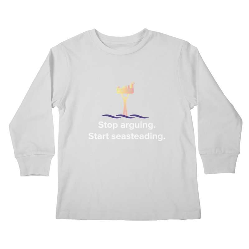 Stop Arguing Start Seasteading Kids Longsleeve T-Shirt by The Seasteading Institute's Supporters Shop