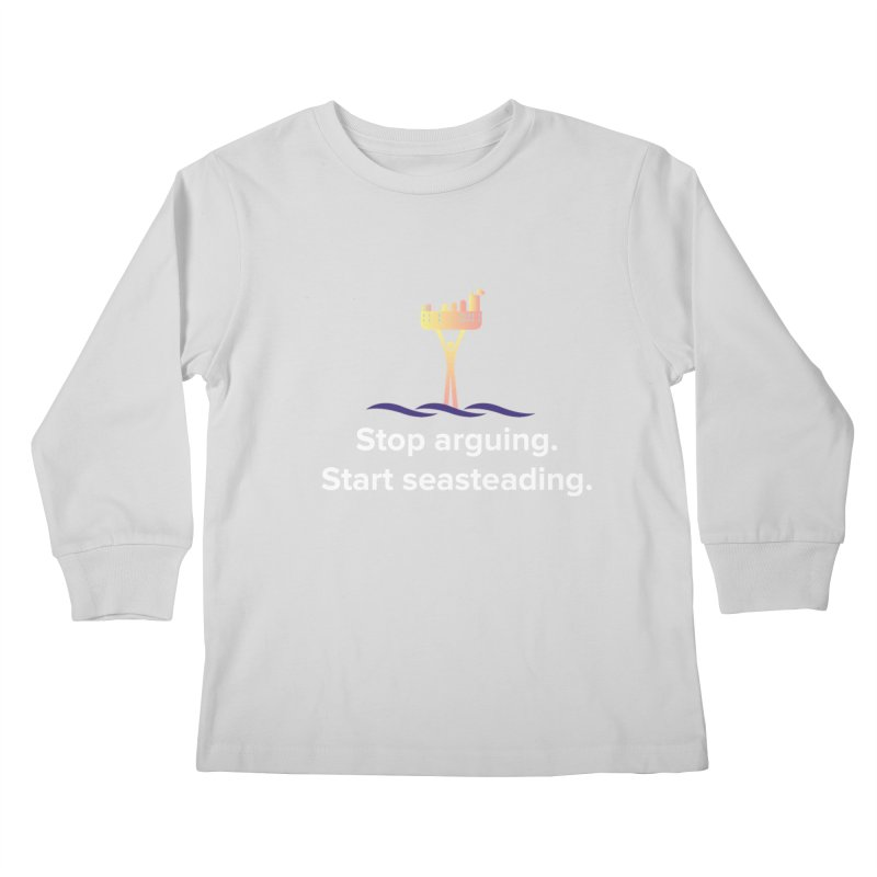 Stop Arguing Start Seasteading Kids Longsleeve T-Shirt by The Seasteading Institute's Supporter's Shop