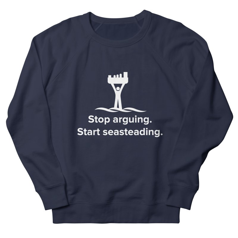 Stop Arguing Start Seasteading (logo white) Women's French Terry Sweatshirt by The Seasteading Institute's Supporters Shop