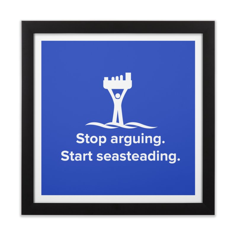 Stop Arguing Start Seasteading (logo white) Home Framed Fine Art Print by The Seasteading Institute's Supporters Shop