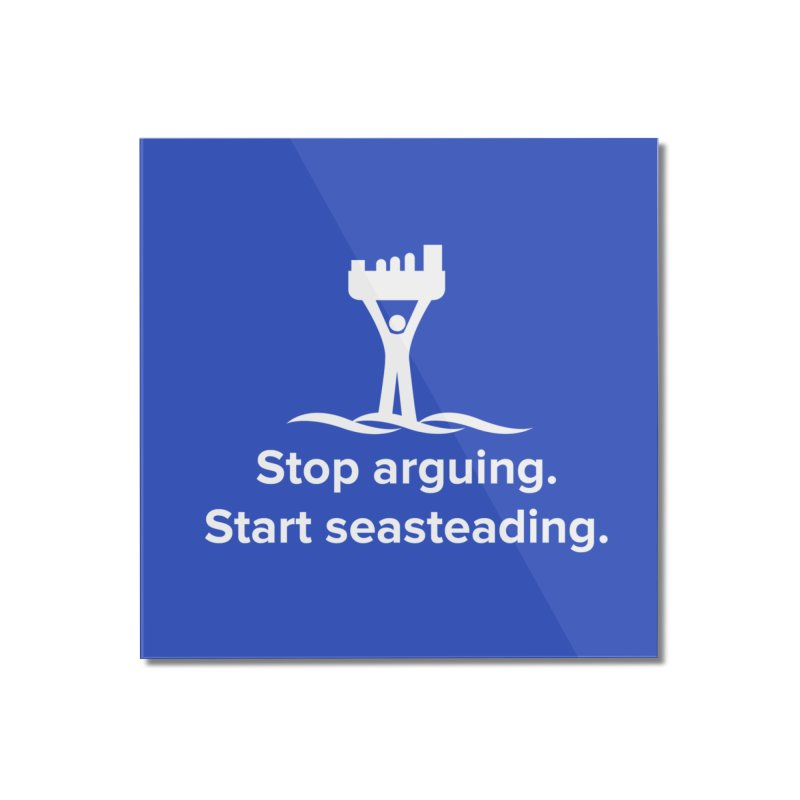Stop Arguing Start Seasteading (logo white) Home Mounted Acrylic Print by The Seasteading Institute's Supporters Shop