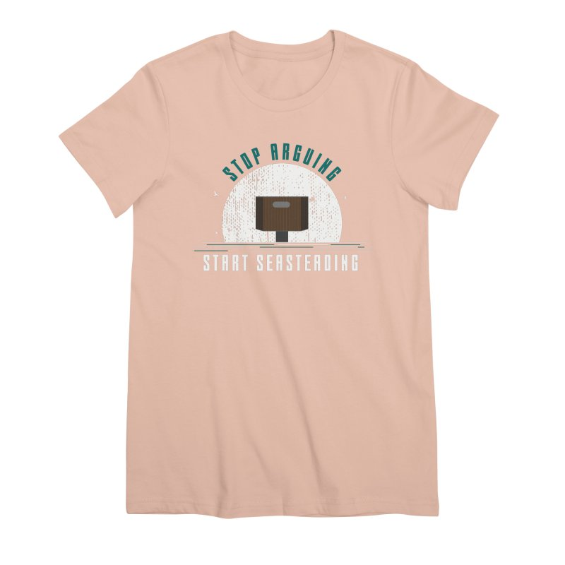 First Seasteaders Stop Arguing Start Seasteading Women's Premium T-Shirt by The Seasteading Institute's Supporters Shop