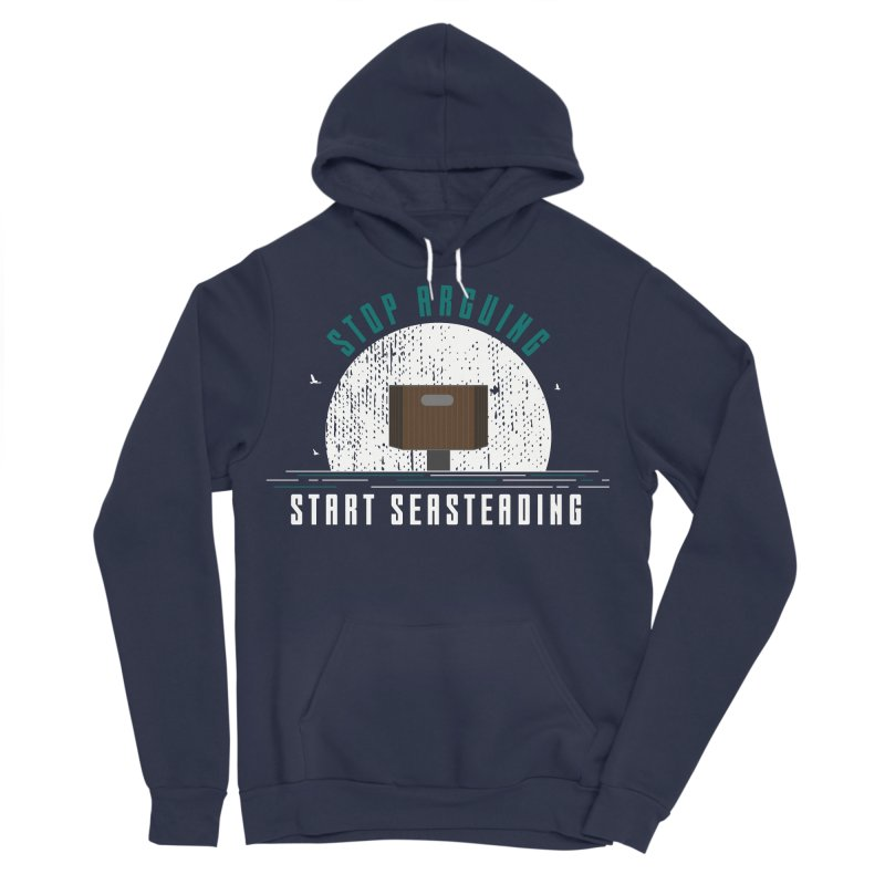 First Seasteaders Stop Arguing Start Seasteading Men's Sponge Fleece Pullover Hoody by The Seasteading Institute's Supporters Shop