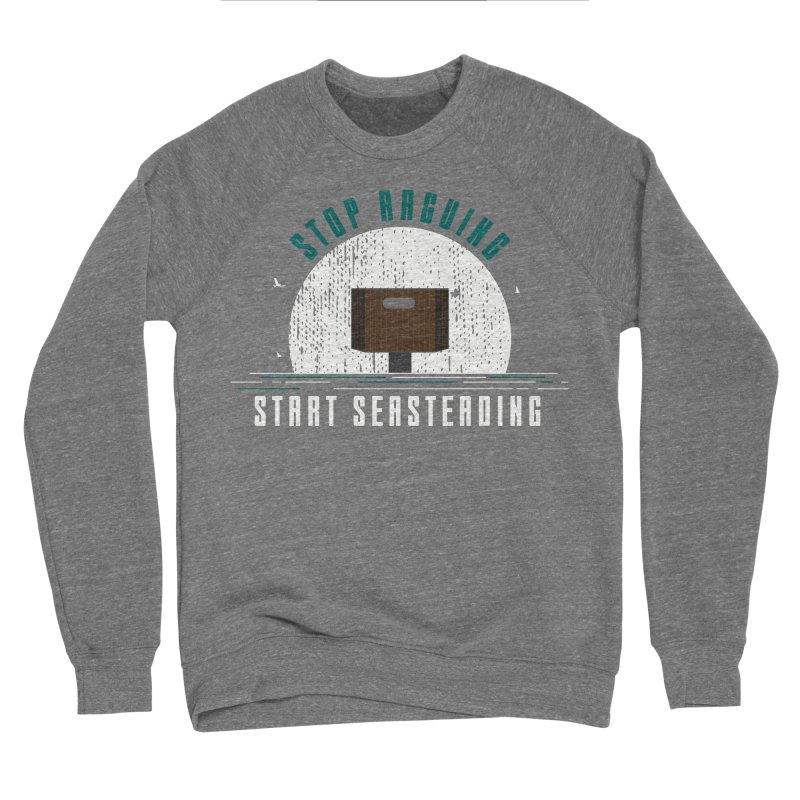 First Seasteaders Stop Arguing Start Seasteading Men's Sponge Fleece Sweatshirt by The Seasteading Institute's Supporters Shop