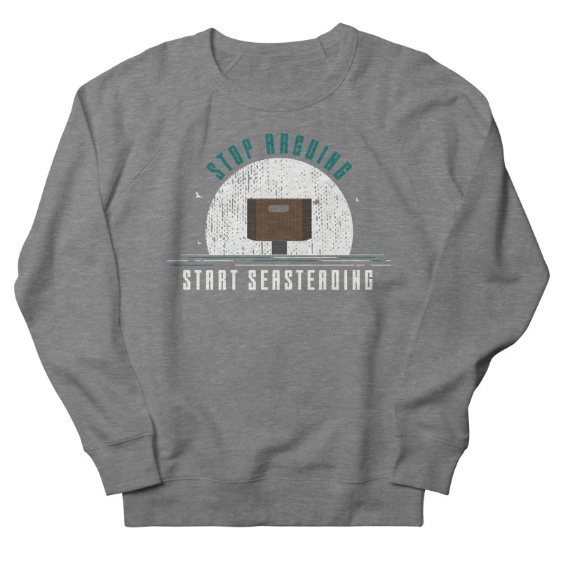 First Seasteaders Stop Arguing Start Seasteading Men's French Terry Sweatshirt by The Seasteading Institute's Supporters Shop