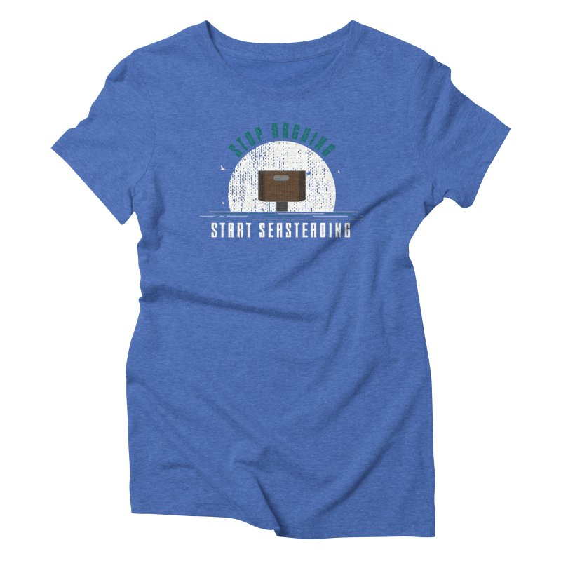 First Seasteaders Stop Arguing Start Seasteading Women's Triblend T-Shirt by The Seasteading Institute's Supporters Shop