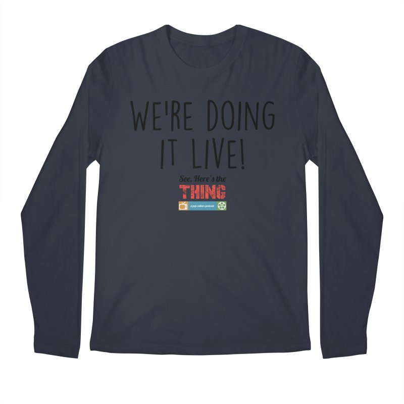 We're doing it live! Men's Longsleeve T-Shirt by See, Here's the Thing Merch Shop
