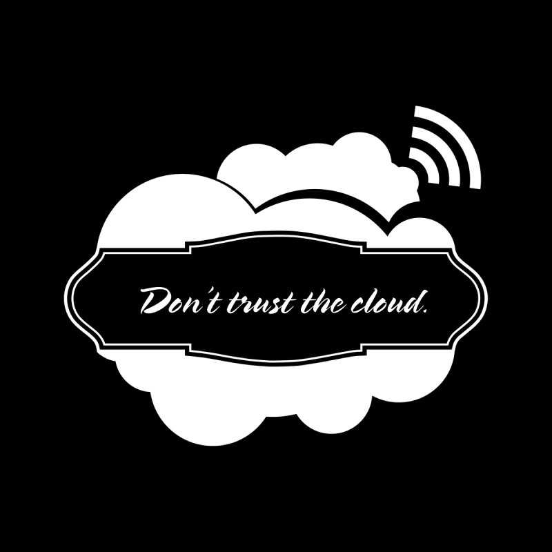 Don't trust the cloud.   by Seismicmark