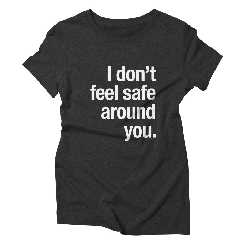 I don't feel safe around you. Women's Triblend T-Shirt by Seismicmark