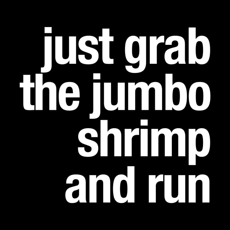 Just grab the jumbo shrimp and run by Seismicmark