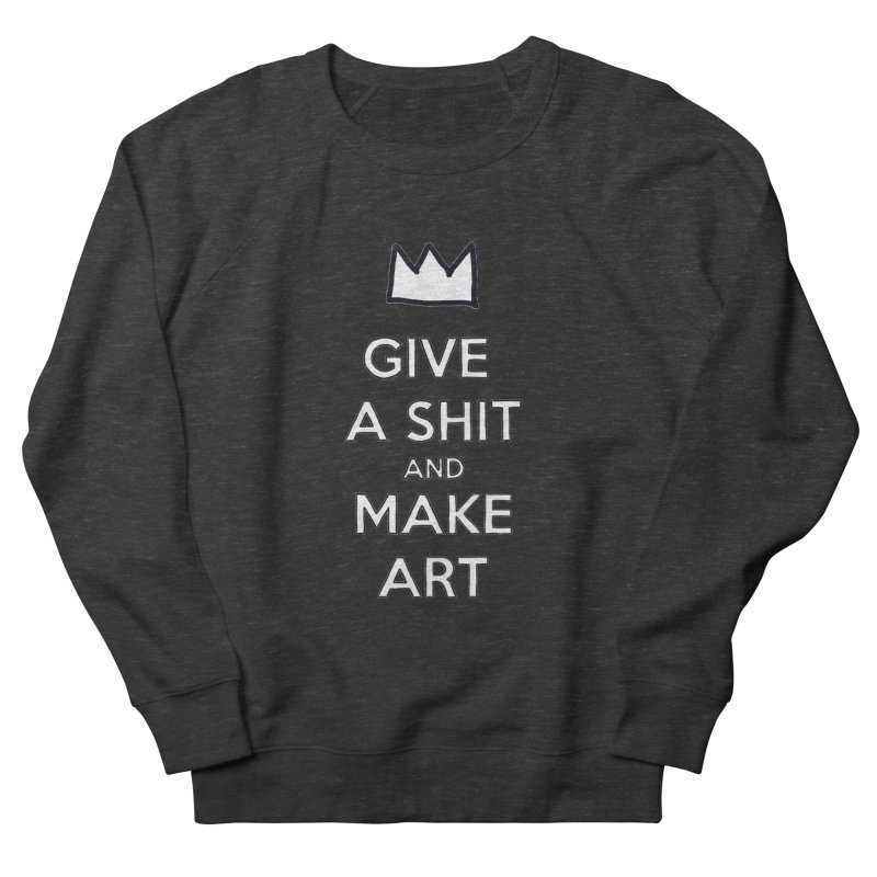 Give A Shit And Make Art Men's Sweatshirt by Semi-Rad's Artist Shop