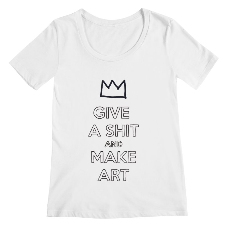 Give A Shit And Make Art Women's Regular Scoop Neck by Semi-Rad's Artist Shop