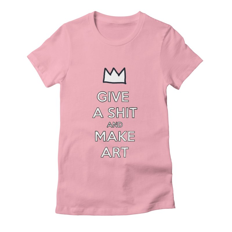 Give A Shit And Make Art Women's Fitted T-Shirt by Semi-Rad's Artist Shop