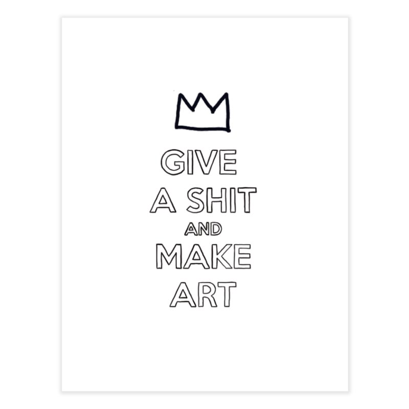 Give A Shit And Make Art Home Fine Art Print by Semi-Rad's Artist Shop