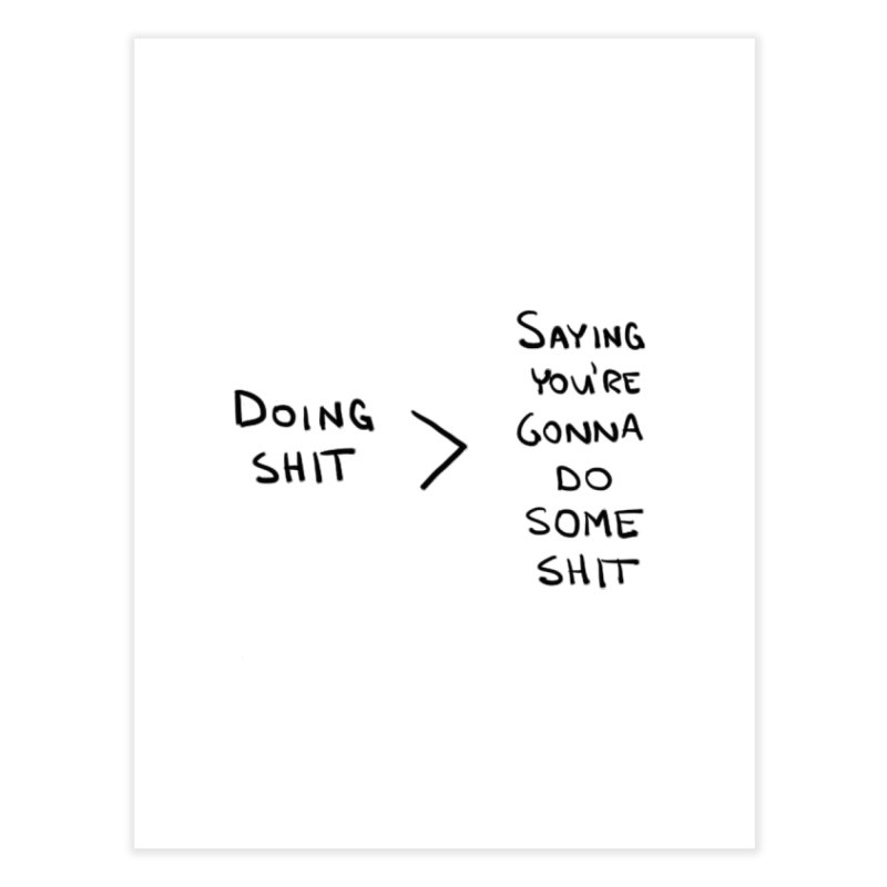 Doing Shit vs Saying You're Gonna Home Fine Art Print by Semi-Rad's Artist Shop