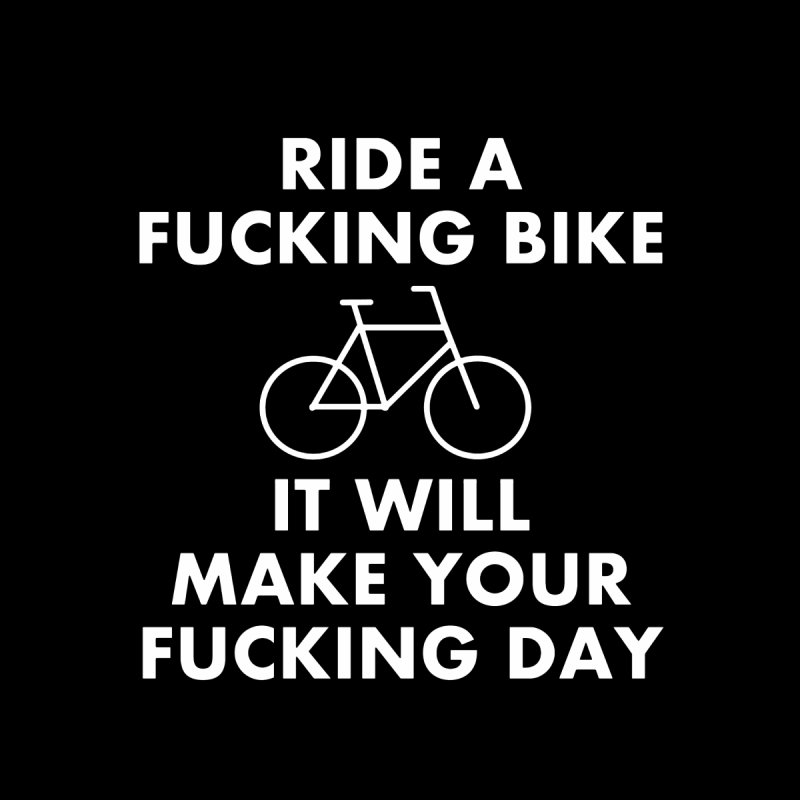 Ride A Fucking Bike It Will Make Your Fucking Day Men's T-Shirt by Semi-Rad's Artist Shop