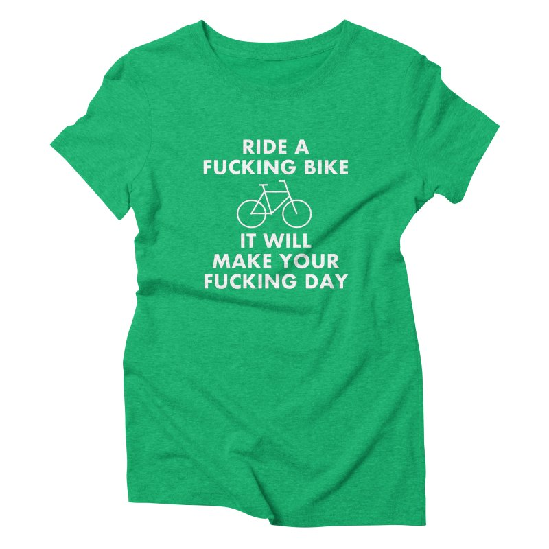 Ride A Fucking Bike It Will Make Your Fucking Day Women's Triblend T-Shirt by Semi-Rad's Artist Shop