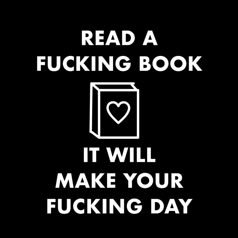 Read A Fucking Book It Will Make Your Fucking Day by Semi-Rad's Artist Shop