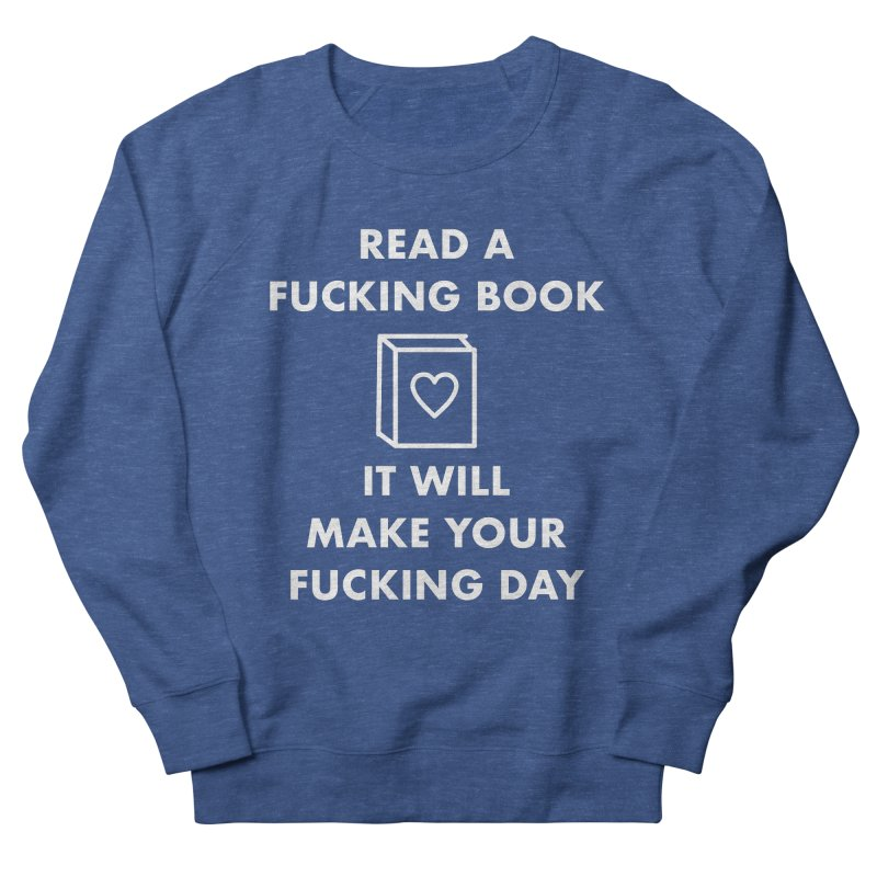 Read A Fucking Book It Will Make Your Fucking Day Men's French Terry Sweatshirt by Semi-Rad's Artist Shop