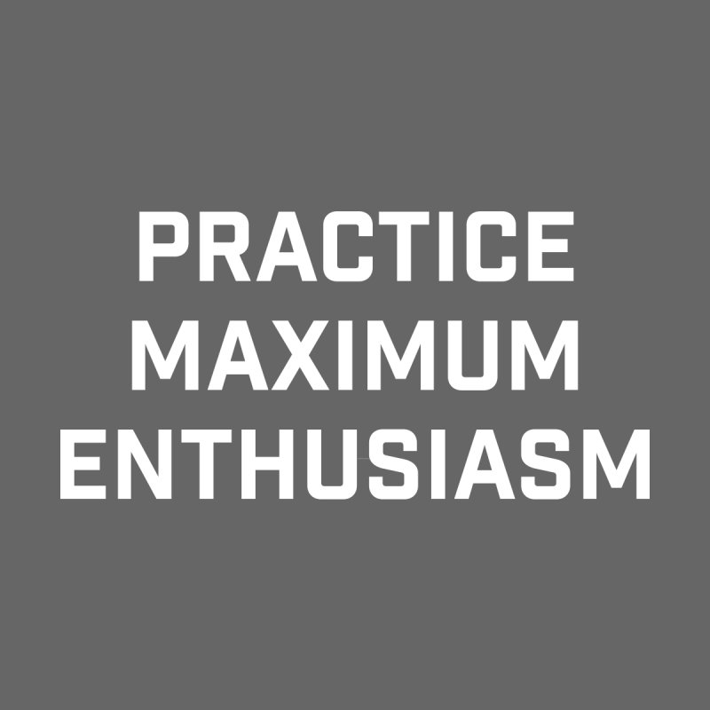 practice maximum enthusiasm by Semi-Rad's Artist Shop