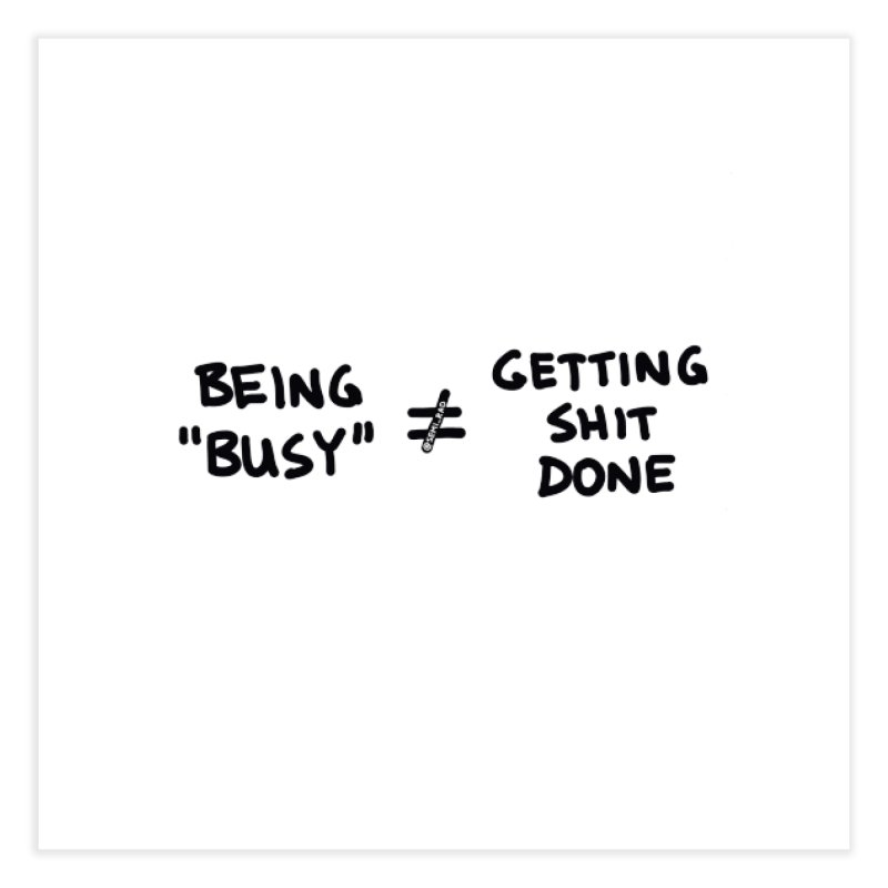 Being Busy Does Not Equal Getting Shit Done Home Fine Art Print by Semi-Rad's Artist Shop