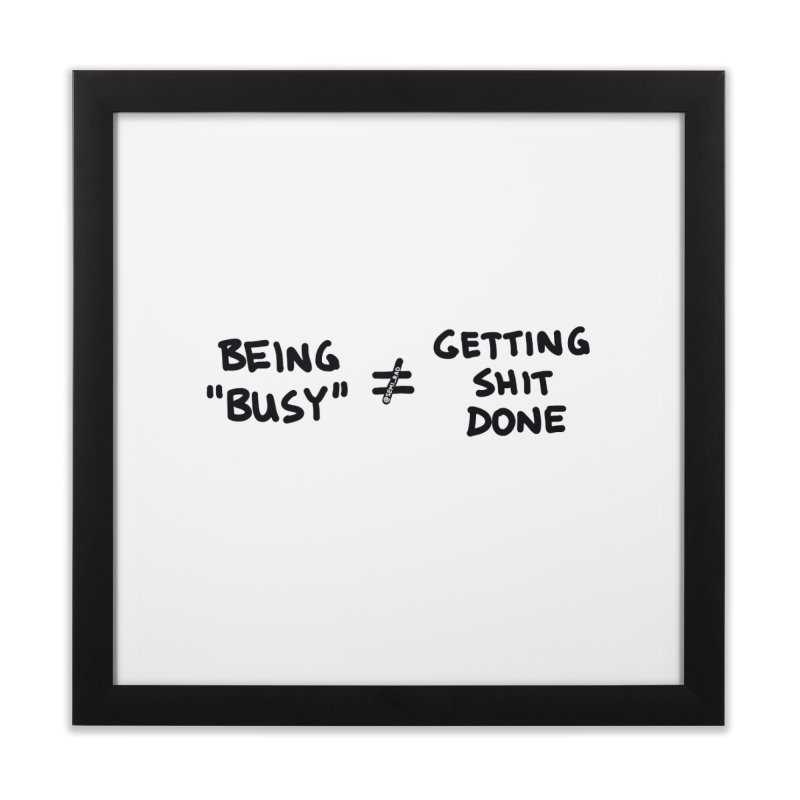 Being Busy Does Not Equal Getting Shit Done Home Framed Fine Art Print by Semi-Rad's Artist Shop