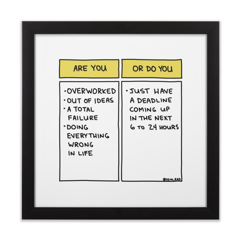 Or Do You Just Have A Deadline? Home Framed Fine Art Print by Semi-Rad's Artist Shop