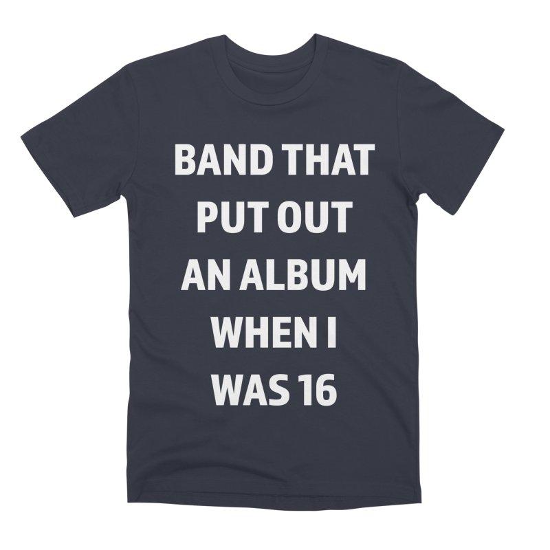 Band That Put Out An Album When I Was 16 Men's Premium T-Shirt by Semi-Rad's Artist Shop