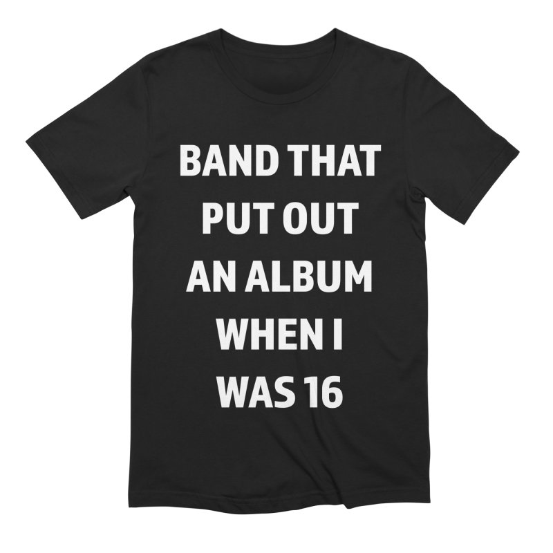 Band That Put Out An Album When I Was 16 Men's Extra Soft T-Shirt by Semi-Rad's Artist Shop