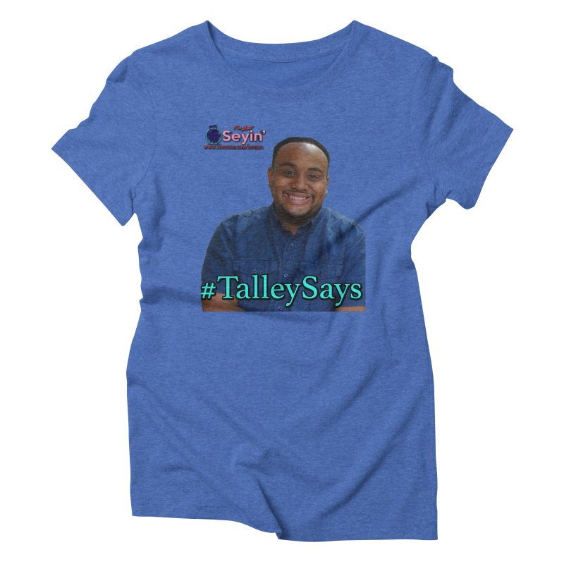 Talley Says Women's Triblend T-Shirt by I'm Just Seyin' Shoppe