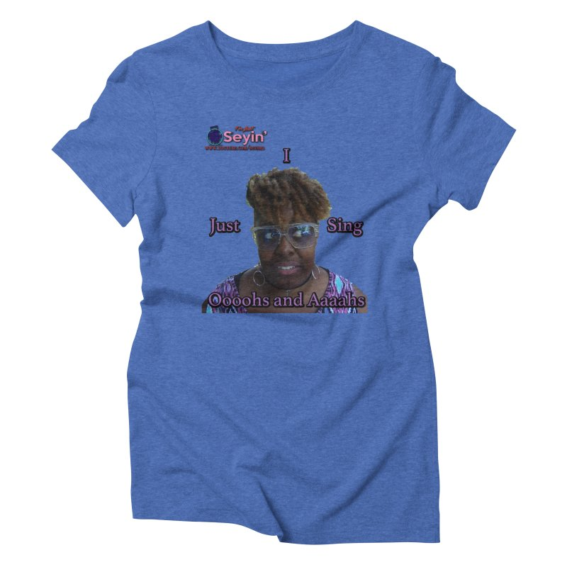 Oooohs and Aaaahs Women's Triblend T-Shirt by I'm Just Seyin' Shoppe