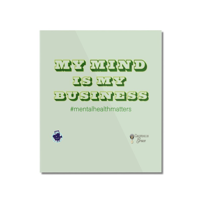 My Mind Is My Business Home Mounted Acrylic Print by I'm Just Seyin' Shoppe