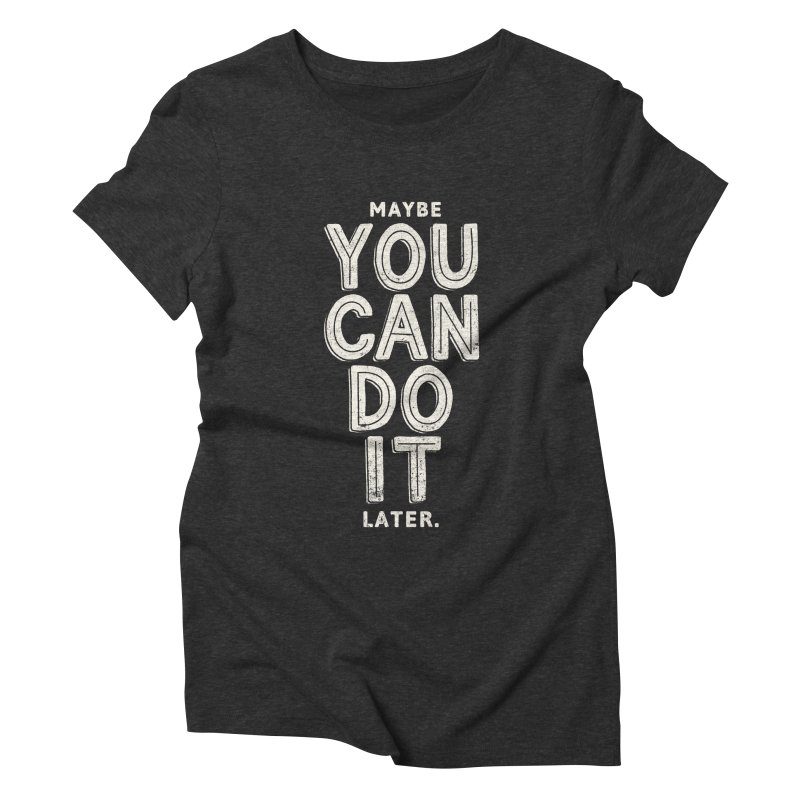 Maybe Later Women's Triblend T-Shirt by shadyjibes's Shop